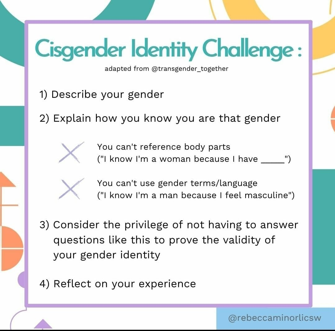 """CISGENDER IDENTITY CHALLENGE: 1. Describe your gender. 2. Explain how you know you are that gender. • You can't reference body parts (""""I know I'm a woman because I have ...""""). • You can't use gender terms/language (""""I know I'm a man because I feel masculine""""). 3. Consider the privilege of not having to answer questions like this to prove the validity of your gender identity. 4. Reflect on your experience. By @rebeccaminorlicsw adapted from @transgender_together via Mx Lupin @tanesh.lupin"""